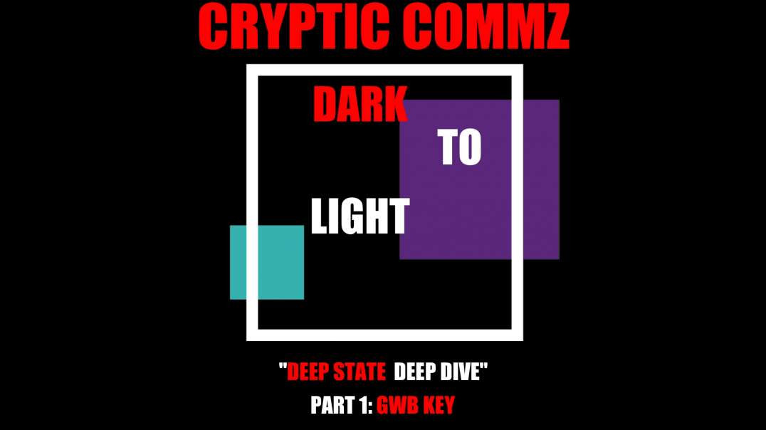CRYPTIC COMMZ - DARK TO LIGHT: DEEP STATE  DEEP DIVE  PT 1  -   GWB KEY