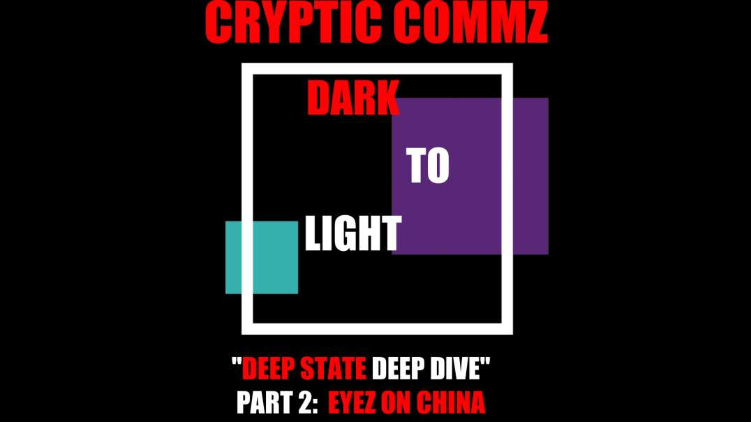 CRYPTIC COMMZ - DARK TO LIGHT: DEEP STATE DEEP DIVE PT 2 EYEZ ON CHINA