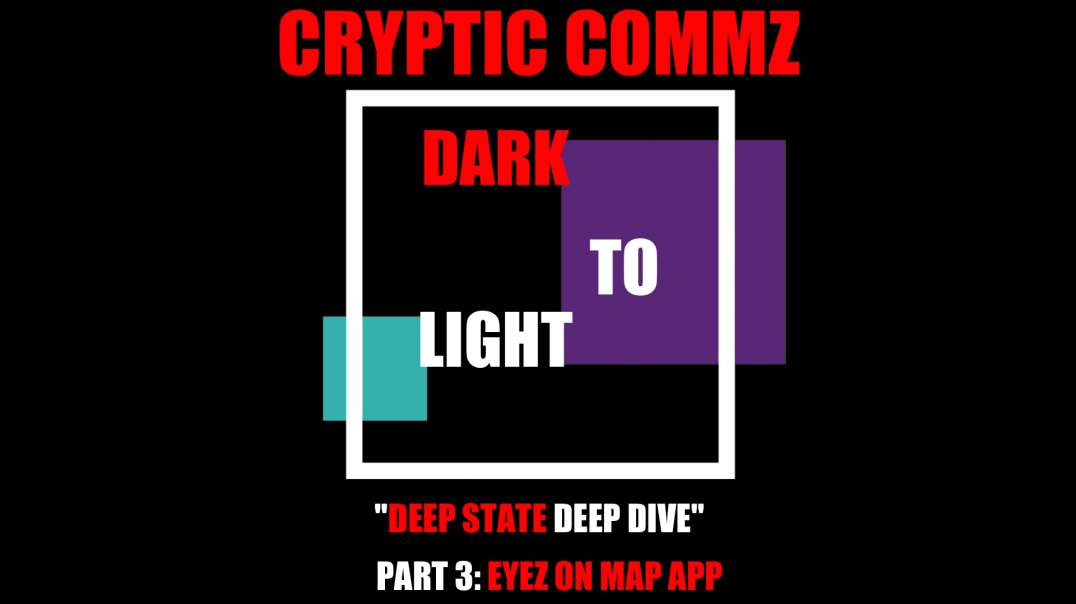 CRYPTIC COMMZ - DARK TO LIGHT: DEEP STATE DEEP DIVE PT 3 EYEZ ON MAP APP