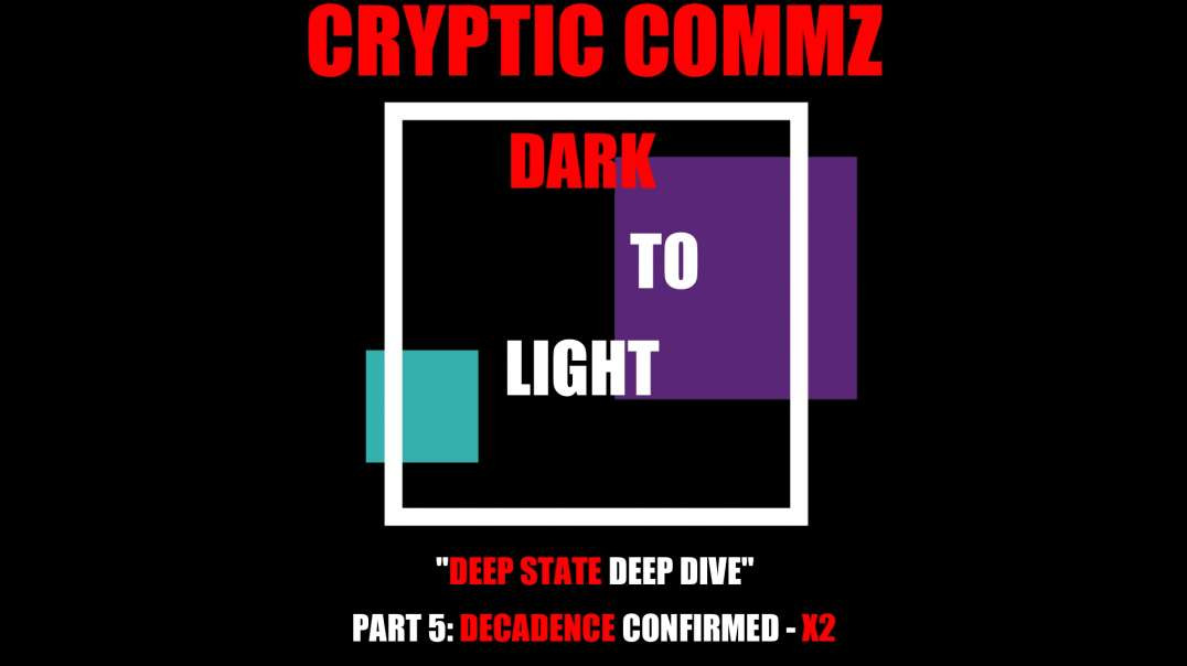 CRYPTIC COMMZ - DARK TO LIGHT: DEEP STATE DEEP DIVE PT 5 DECADENCE CONFIRMED - X2