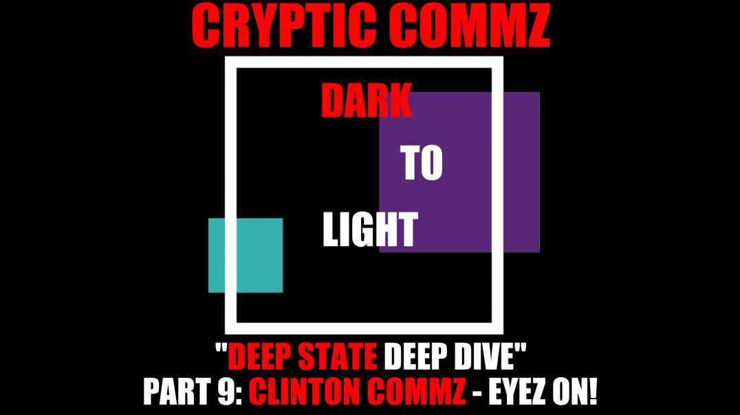 CRYPTIC COMMZ DARK TO LIGHT DEEP STATE DEEP DIVE PT 9 - CLINTON COMMZ EYEZ ON!