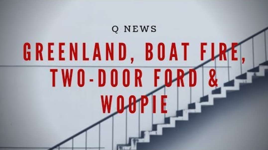 Q NEWS: GREENLAND, BOAT FIRE, TWO-DOOR FORD & WOOPIE