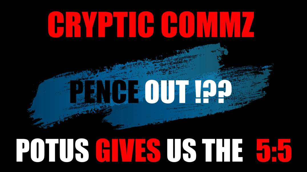 CRYPTIC COMMZ: PART OF THE D2L SERIES - PENCE OUT!? POTUS GIVES US THE 5:5