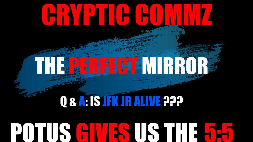 CRYPTIC COMMZ - THE PERFECT MIRROR - Q&A: IS JFK JR ALIVE? POTUS GIVES US THE 5:5