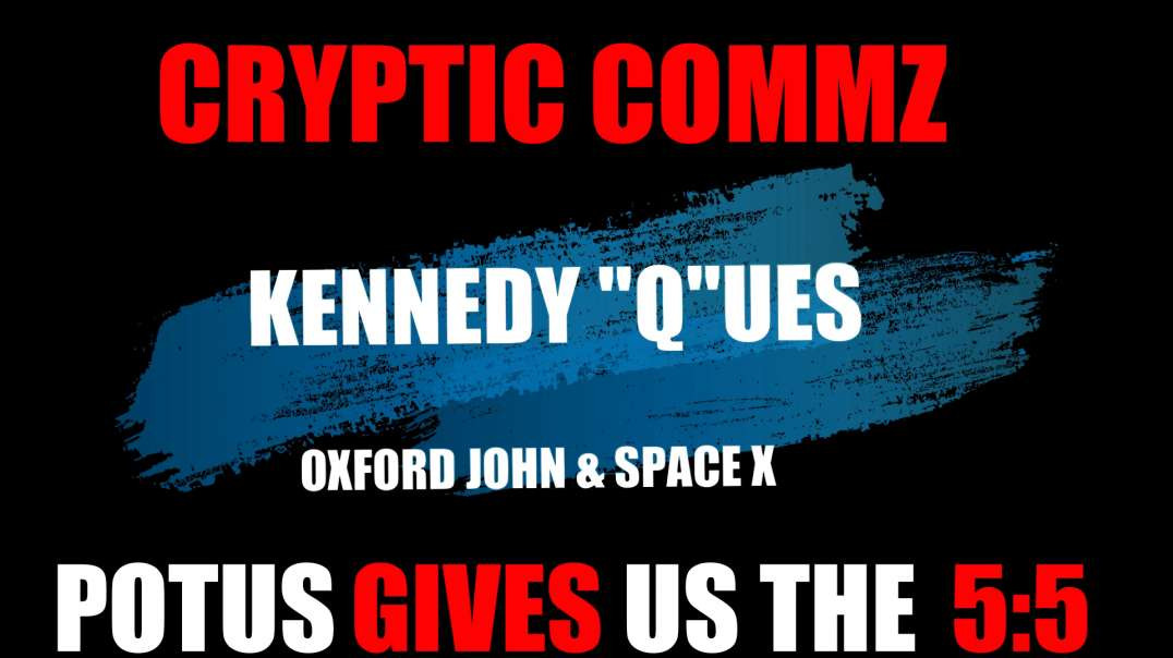 "CRYPTIC COMMZ - KENNEDY ""Q""UES  OXFORD JOHN & SPACEX - POTUS GIVES US THE 5:5"