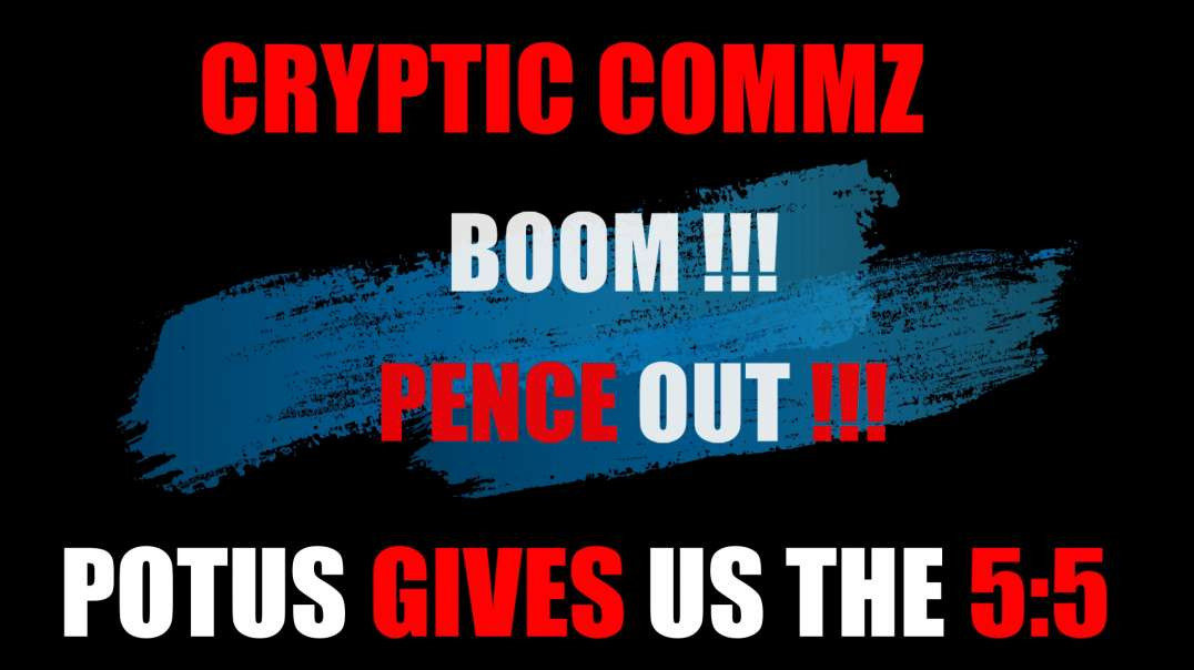 CRYPTIC COMMZ: PART OF THE D2L SERIES - BOOM!!! PENCE OUT!!!  - POTUS GIVES US THE 5:5