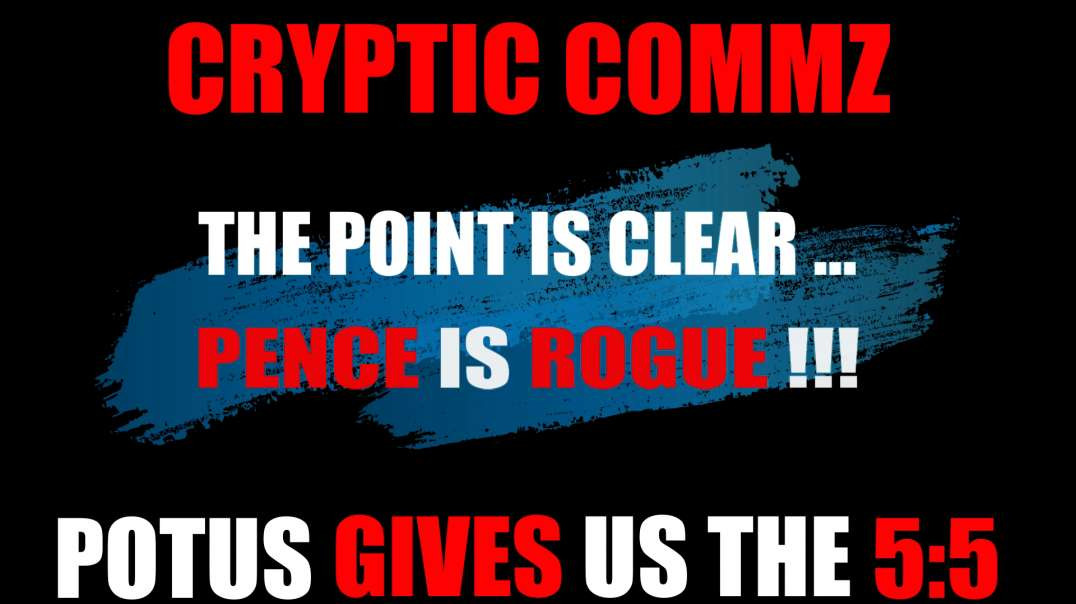 CRYPTIC COMMZ: PART OF THE D2L SERIES -THE POINT IS CLEAR...PENCE IS ROGUE! - POTUS GIVES US THE 5:5