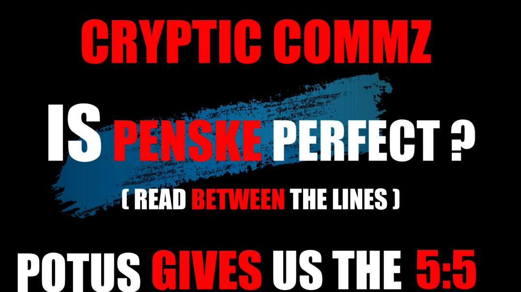 CRYPTIC COMMZ - IS PENSKE PERFECT? READ BETWEEN THE LINES - POTUS GIVES US THE 5:5