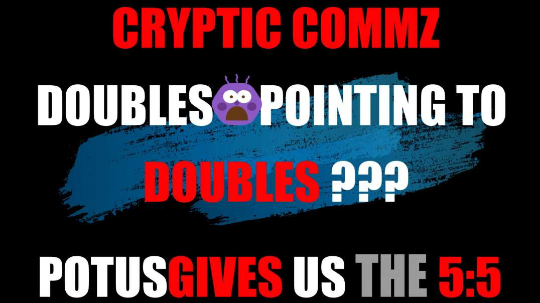 CRYPTIC COMMZ: PART OF THE D2L SERIES - DOUBLES POINTING TO DOUBLES? POTUS GIVES US THE 5:5