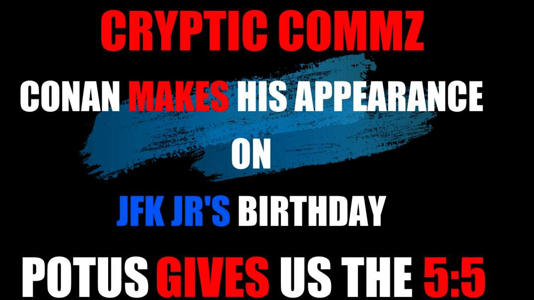 CRYPTIC COMMZ - CONAN MAKES HIS APPEARANCE ON JFK JR'S BIRTHDAY POTUS GIVES US THE 5:5