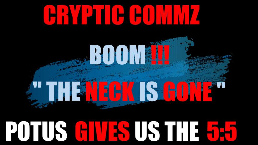 """CRYPTIC COMMZ - BOOM !!!  """"THE NECK IS GONE"""" POTUS GIVES US THE 5:5"""